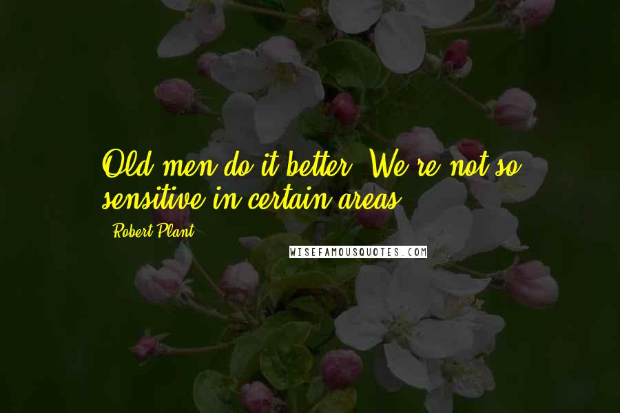 Robert Plant quotes: Old men do it better. We're not so sensitive in certain areas.