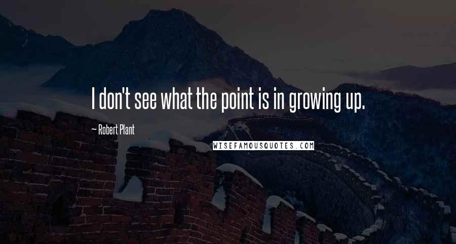 Robert Plant quotes: I don't see what the point is in growing up.