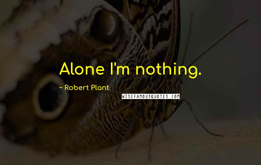 Robert Plant quotes: Alone I'm nothing.