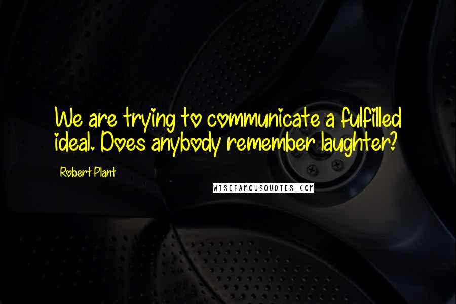 Robert Plant quotes: We are trying to communicate a fulfilled ideal. Does anybody remember laughter?