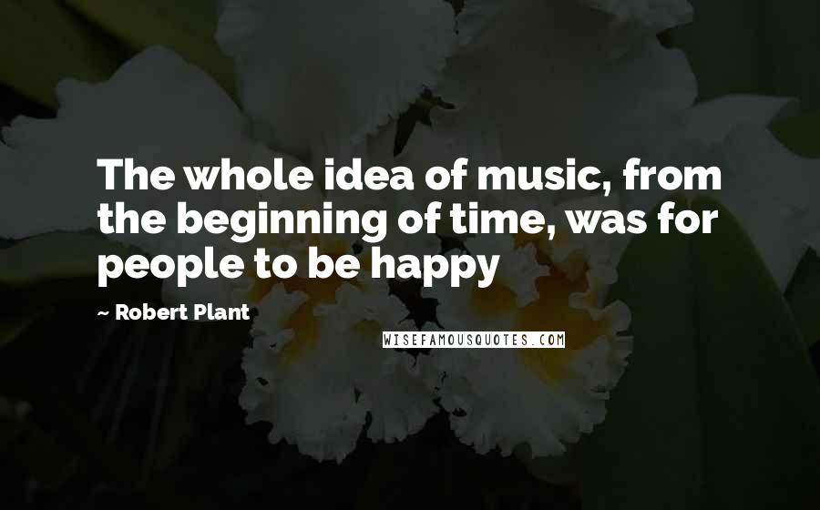Robert Plant quotes: The whole idea of music, from the beginning of time, was for people to be happy