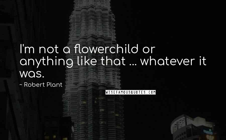 Robert Plant quotes: I'm not a flowerchild or anything like that ... whatever it was.