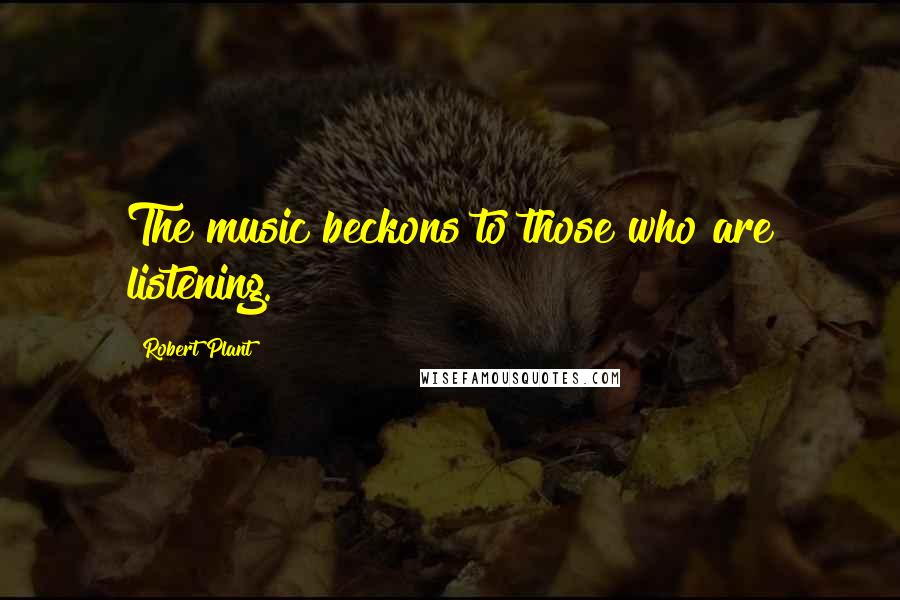Robert Plant quotes: The music beckons to those who are listening.