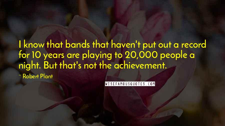 Robert Plant quotes: I know that bands that haven't put out a record for 10 years are playing to 20,000 people a night. But that's not the achievement.
