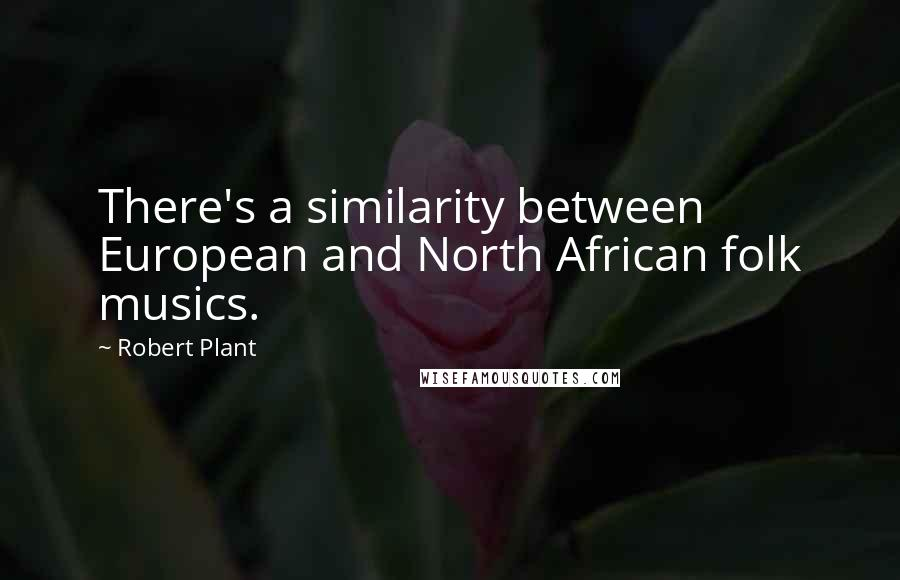 Robert Plant quotes: There's a similarity between European and North African folk musics.