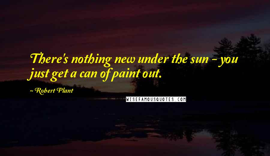 Robert Plant quotes: There's nothing new under the sun - you just get a can of paint out.