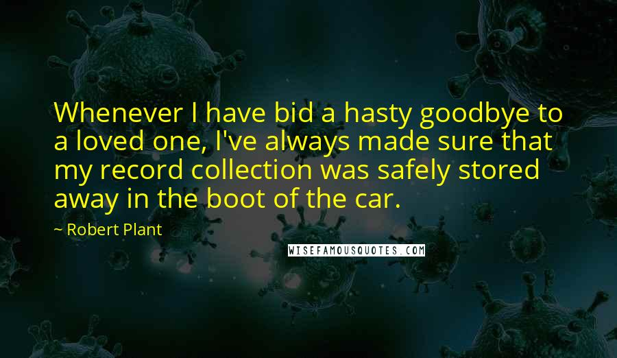Robert Plant quotes: Whenever I have bid a hasty goodbye to a loved one, I've always made sure that my record collection was safely stored away in the boot of the car.
