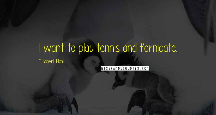 Robert Plant quotes: I want to play tennis and fornicate.