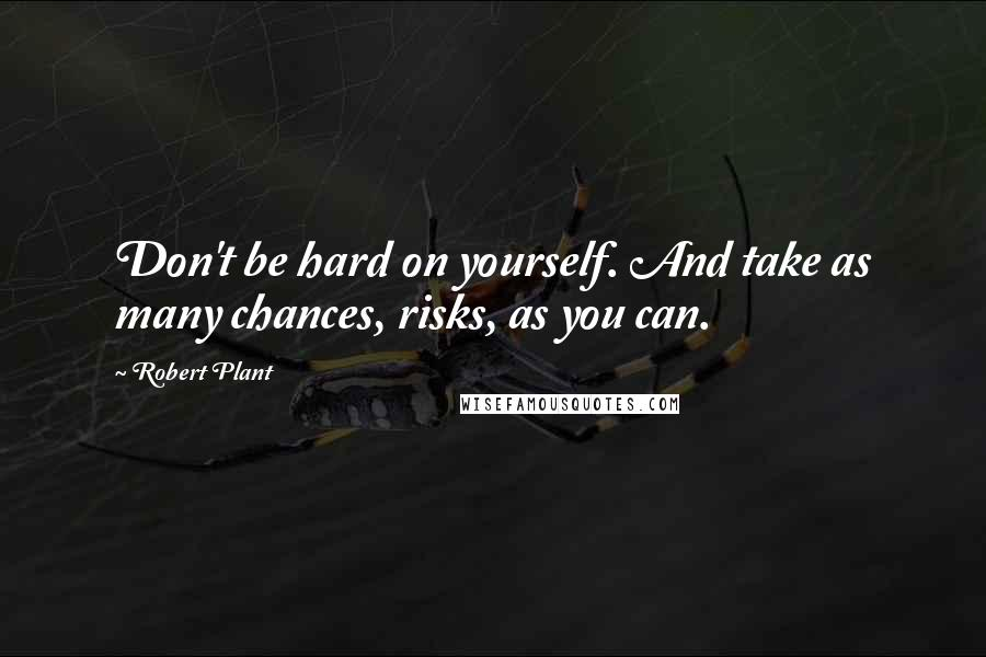 Robert Plant quotes: Don't be hard on yourself. And take as many chances, risks, as you can.