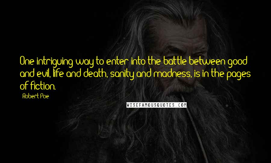 Robert Poe quotes: One intriguing way to enter into the battle between good and evil, life and death, sanity and madness, is in the pages of fiction.