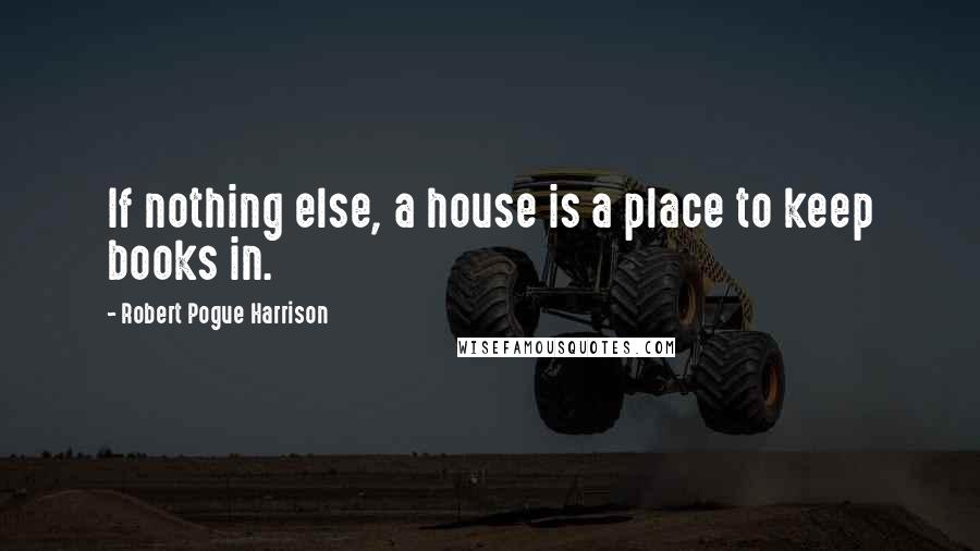 Robert Pogue Harrison quotes: If nothing else, a house is a place to keep books in.