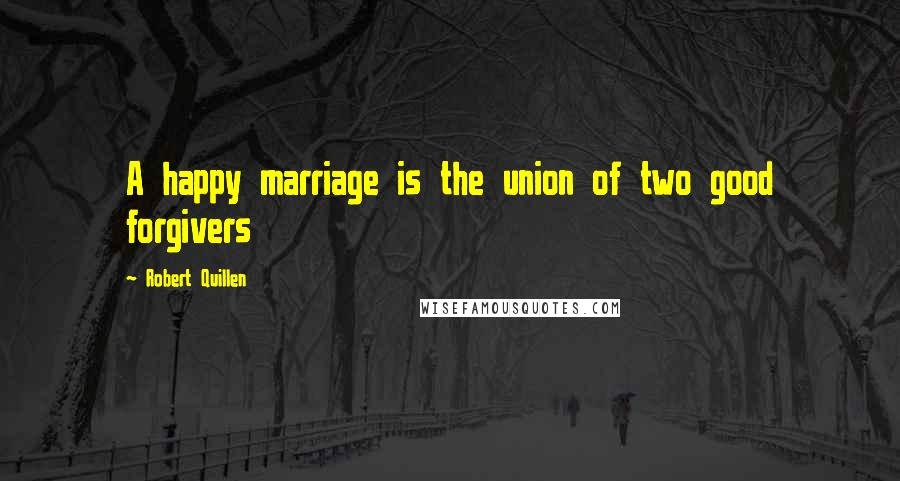 Robert Quillen quotes: A happy marriage is the union of two good forgivers