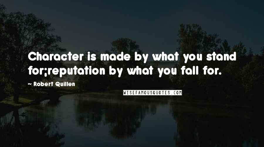 Robert Quillen quotes: Character is made by what you stand for;reputation by what you fall for.