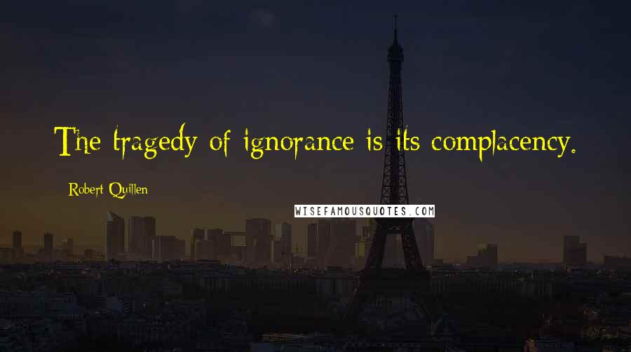 Robert Quillen quotes: The tragedy of ignorance is its complacency.