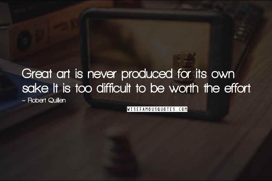 Robert Quillen quotes: Great art is never produced for its own sake. It is too difficult to be worth the effort.