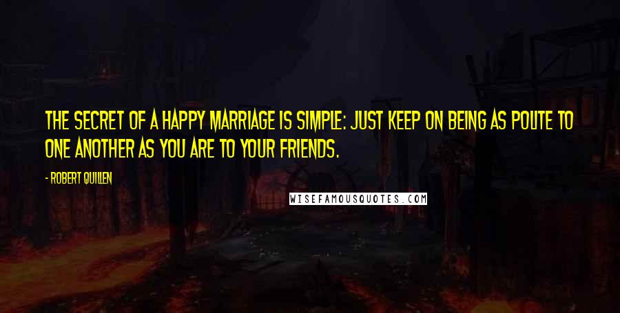 Robert Quillen quotes: The secret of a happy marriage is simple: Just keep on being as polite to one another as you are to your friends.