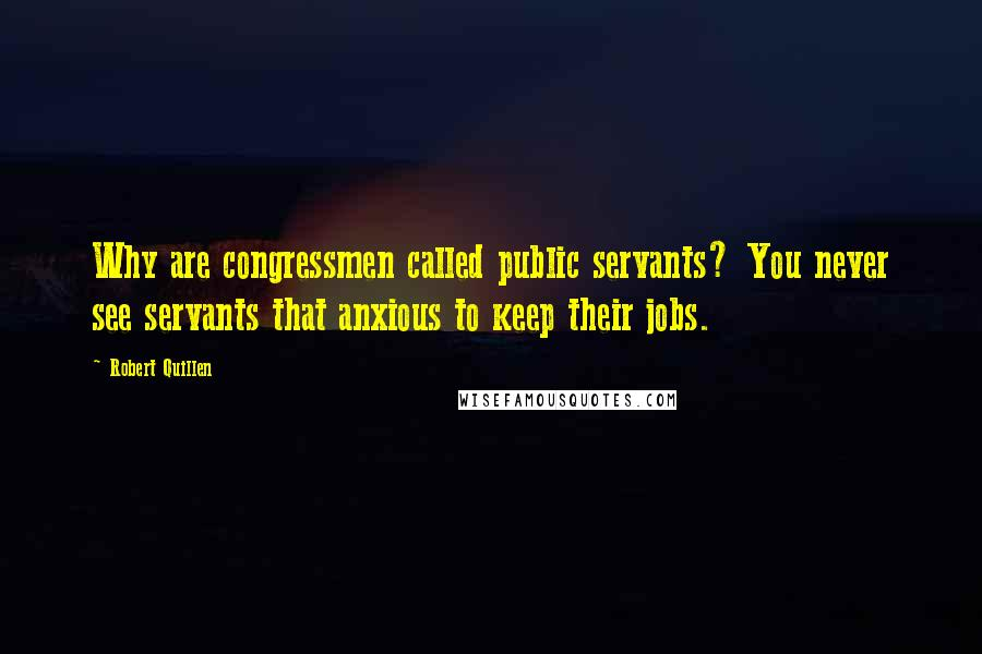 Robert Quillen quotes: Why are congressmen called public servants? You never see servants that anxious to keep their jobs.