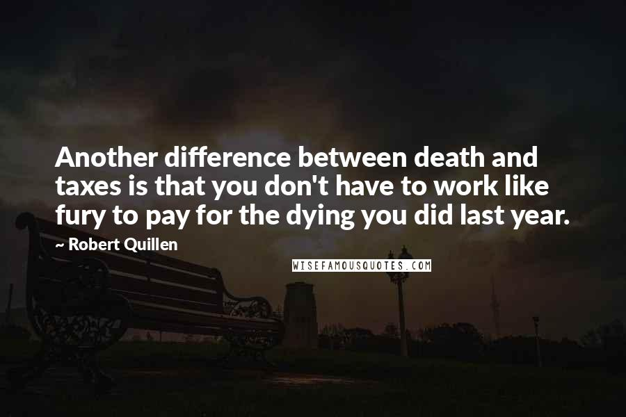 Robert Quillen quotes: Another difference between death and taxes is that you don't have to work like fury to pay for the dying you did last year.