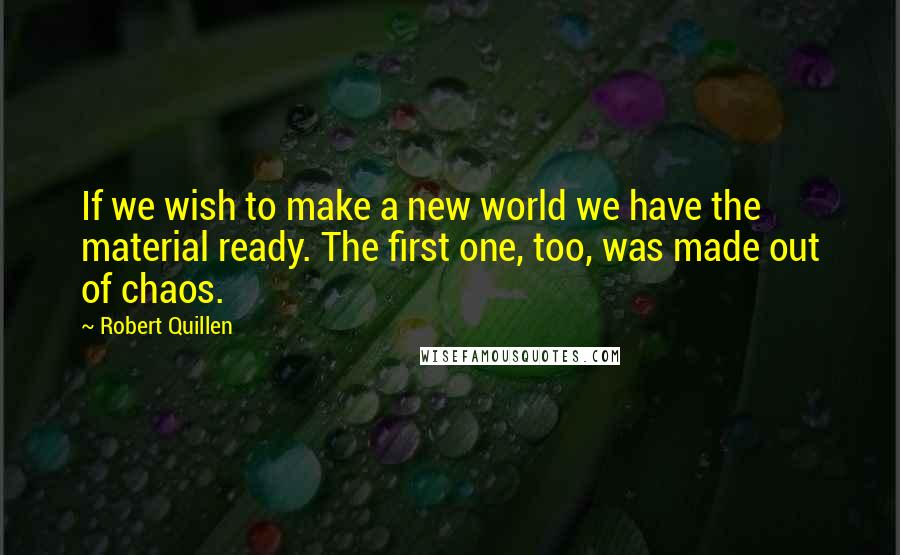 Robert Quillen quotes: If we wish to make a new world we have the material ready. The first one, too, was made out of chaos.