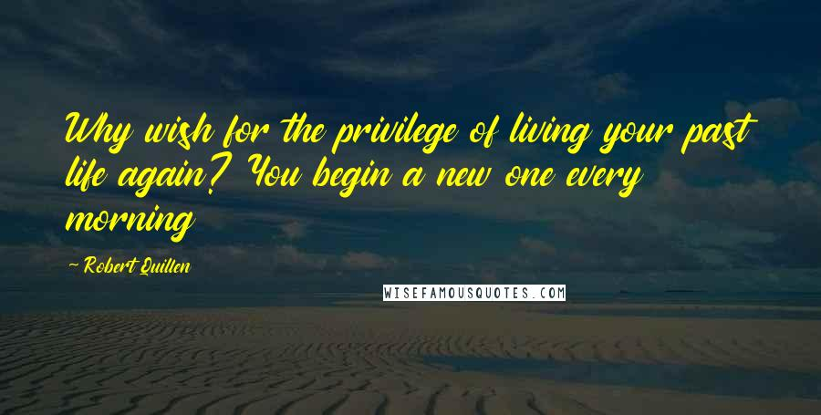 Robert Quillen quotes: Why wish for the privilege of living your past life again? You begin a new one every morning