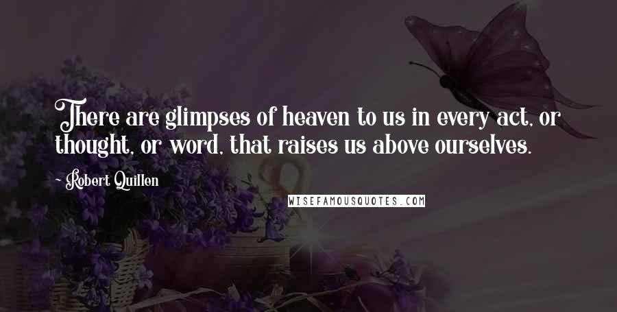 Robert Quillen quotes: There are glimpses of heaven to us in every act, or thought, or word, that raises us above ourselves.