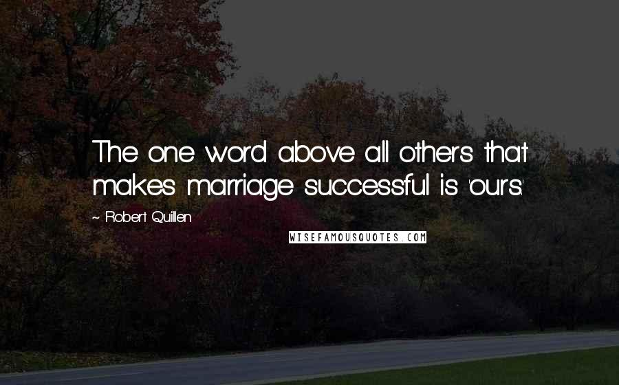 Robert Quillen quotes: The one word above all others that makes marriage successful is 'ours.'