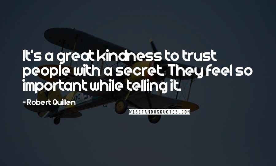 Robert Quillen quotes: It's a great kindness to trust people with a secret. They feel so important while telling it.