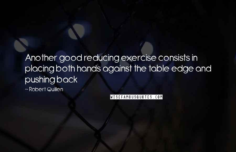 Robert Quillen quotes: Another good reducing exercise consists in placing both hands against the table edge and pushing back