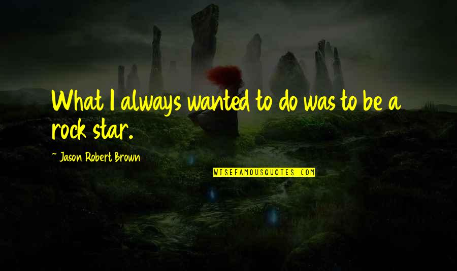 Robert Quotes By Jason Robert Brown: What I always wanted to do was to