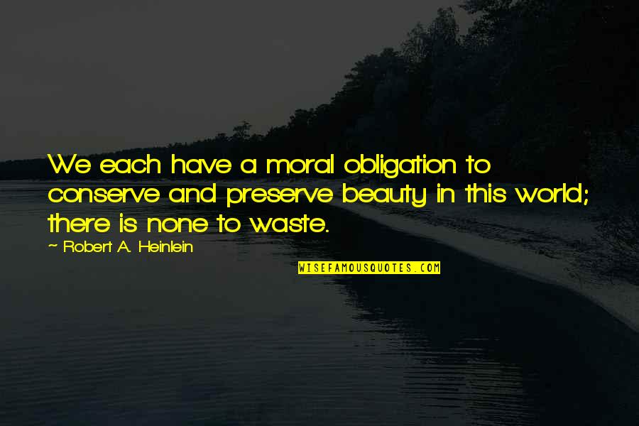 Robert Quotes By Robert A. Heinlein: We each have a moral obligation to conserve