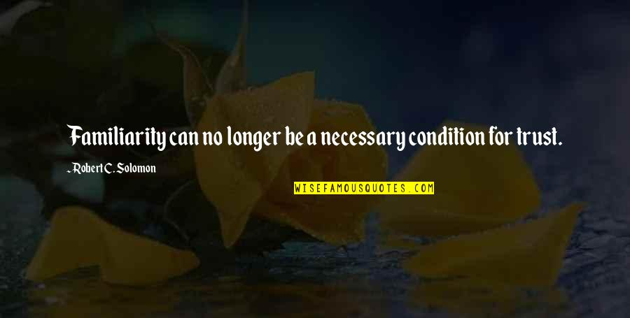 Robert Quotes By Robert C. Solomon: Familiarity can no longer be a necessary condition
