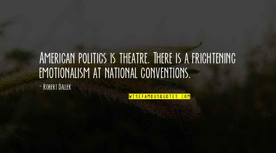 Robert Quotes By Robert Dallek: American politics is theatre. There is a frightening