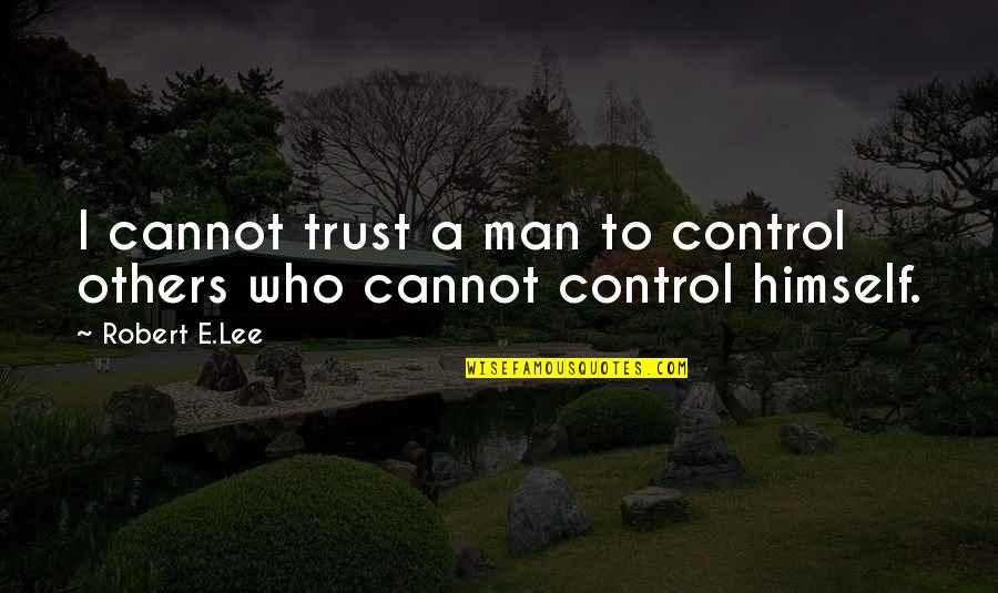 Robert Quotes By Robert E.Lee: I cannot trust a man to control others