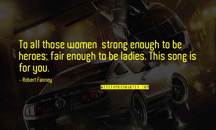 Robert Quotes By Robert Fanney: To all those women strong enough to be