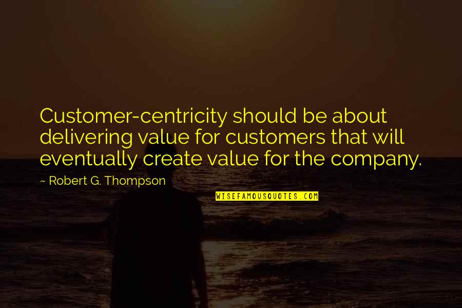 Robert Quotes By Robert G. Thompson: Customer-centricity should be about delivering value for customers