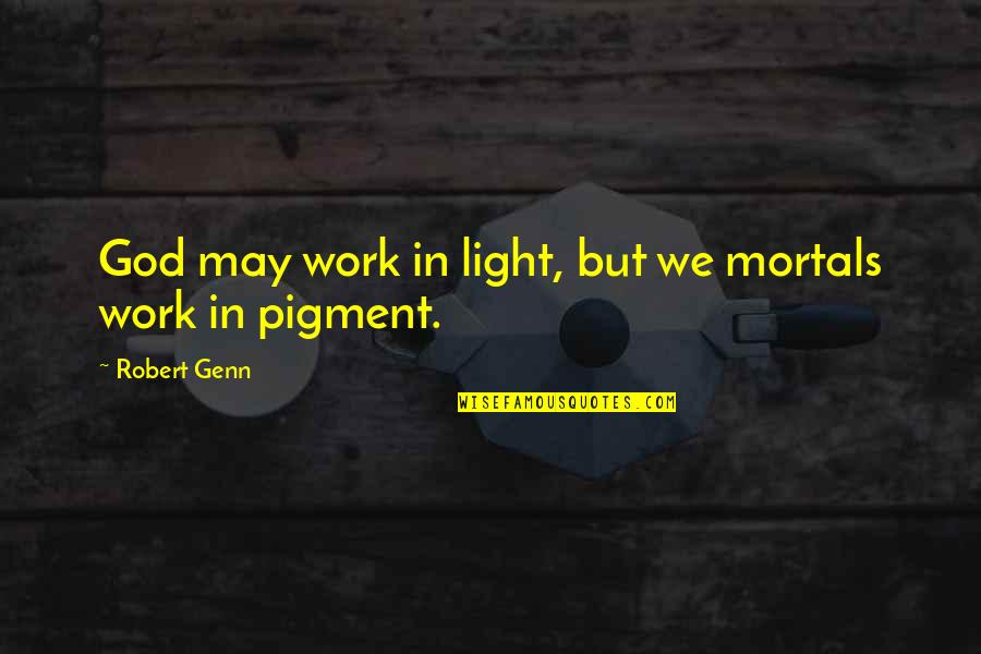 Robert Quotes By Robert Genn: God may work in light, but we mortals