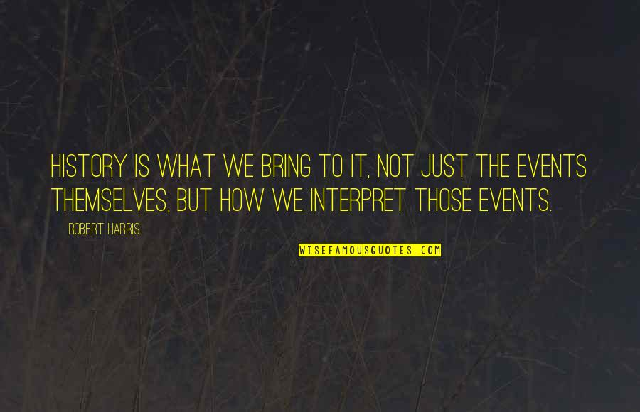 Robert Quotes By Robert Harris: History is what we bring to it, not
