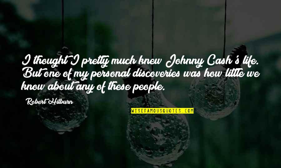 Robert Quotes By Robert Hilburn: I thought I pretty much knew Johnny Cash's