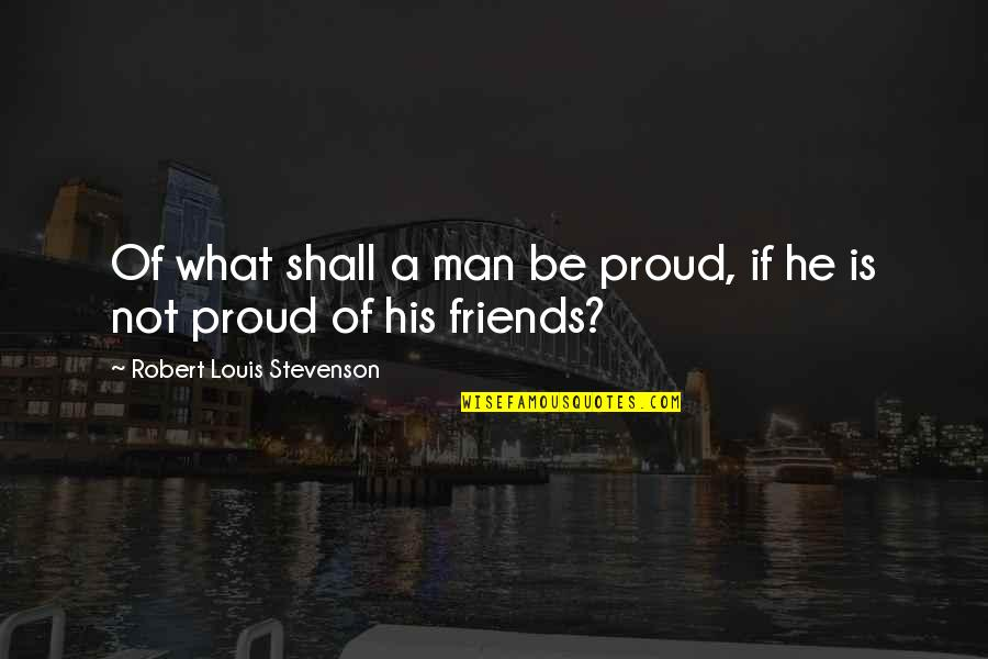 Robert Quotes By Robert Louis Stevenson: Of what shall a man be proud, if