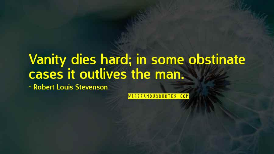 Robert Quotes By Robert Louis Stevenson: Vanity dies hard; in some obstinate cases it
