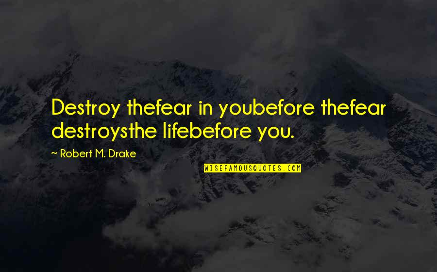 Robert Quotes By Robert M. Drake: Destroy thefear in youbefore thefear destroysthe lifebefore you.