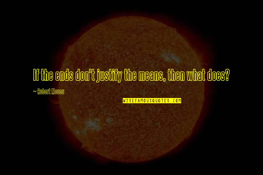 Robert Quotes By Robert Moses: If the ends don't justify the means, then