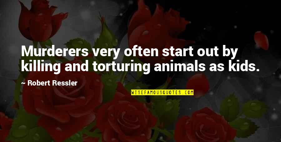 Robert Quotes By Robert Ressler: Murderers very often start out by killing and