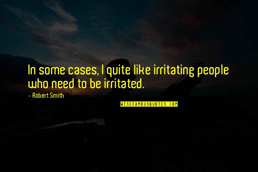 Robert Quotes By Robert Smith: In some cases, I quite like irritating people