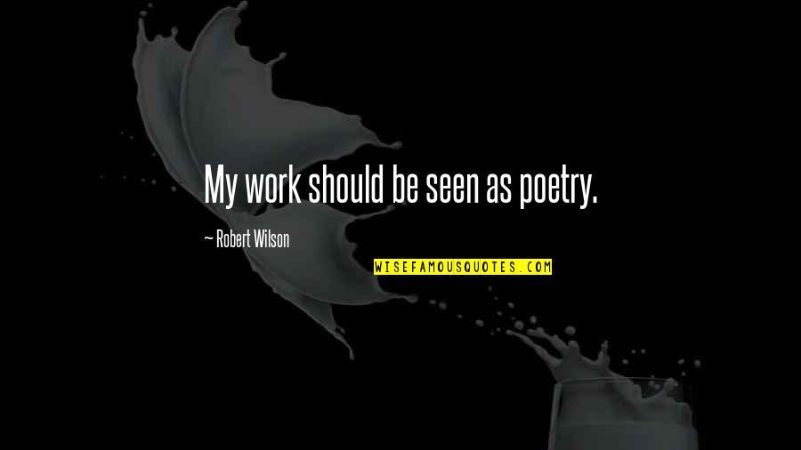 Robert Quotes By Robert Wilson: My work should be seen as poetry.