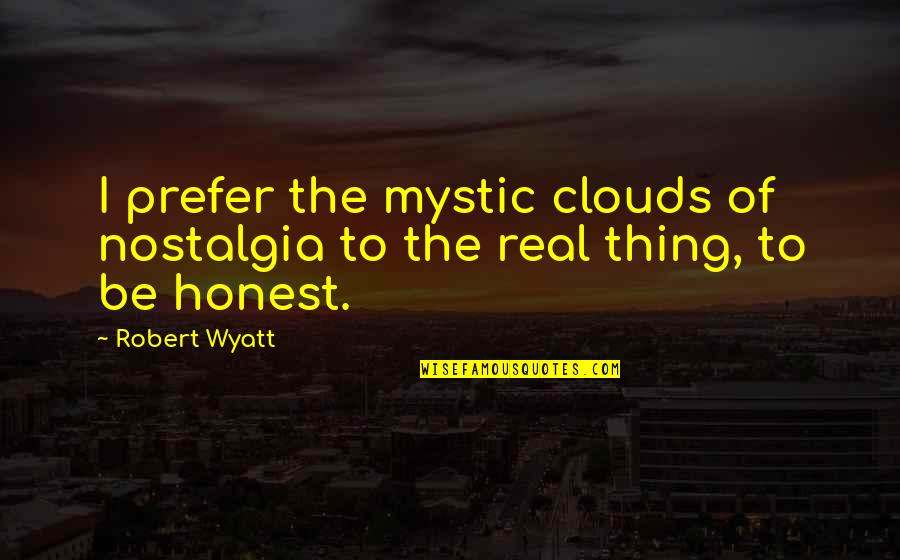 Robert Quotes By Robert Wyatt: I prefer the mystic clouds of nostalgia to