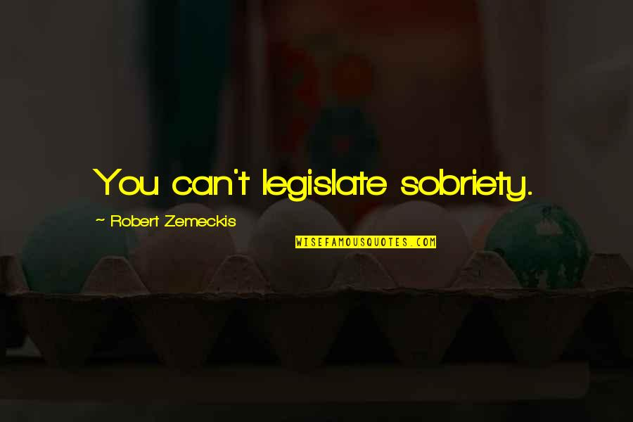 Robert Quotes By Robert Zemeckis: You can't legislate sobriety.