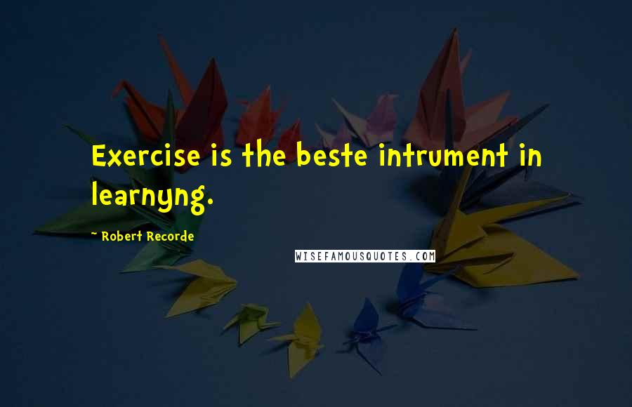 Robert Recorde quotes: Exercise is the beste intrument in learnyng.