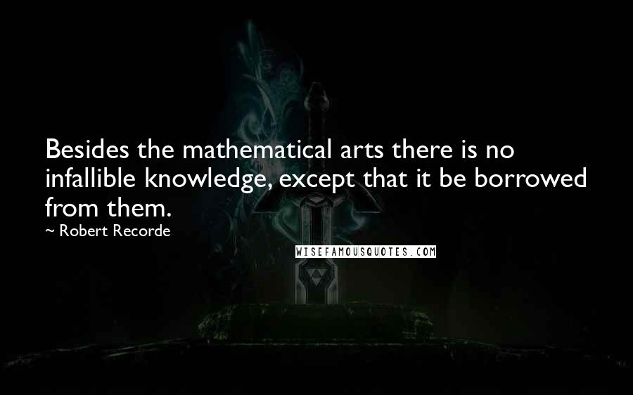 Robert Recorde quotes: Besides the mathematical arts there is no infallible knowledge, except that it be borrowed from them.