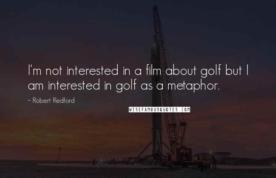 Robert Redford quotes: I'm not interested in a film about golf but I am interested in golf as a metaphor.